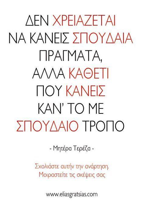 Δεν χρειάζεται να κάνεις σπουδαία πράγματα, αλλά καθετί που κάνεις καν' το με σπουδαίο τρόπο.  - Μητέρα Τερέζα -  www.eliasgratsias.com
