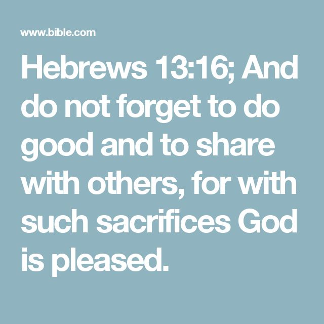 Hebrews 13:16; And do not forget to do good and to share with others, for with such sacrifices God is pleased.