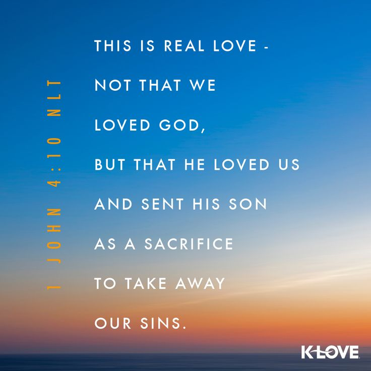 K-LOVE's Verse of the Day. This is real love - not that we loved God, but that he loved us and sent his Son as a sacrifice to take away our sins. 1 John 4:10 NLT
