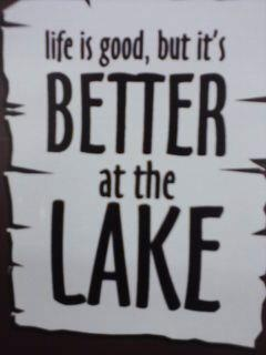 life is good, but it's better at the lake @Sandy Black im ready to go to the lake!!
