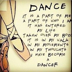 So True:: Dance Is A Part Of Me. It Has Entered My Life. Taken Over My  Body. It Is In My Walk, In My Movements, In My Thoughts, I Have Become A ...