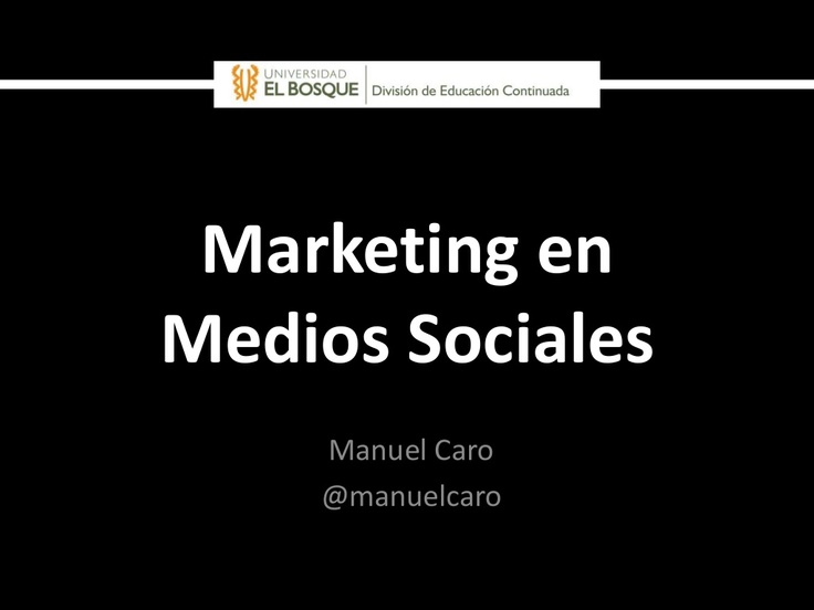 Marketing en Medios Sociales (Diplomado UniElBosque 2013) by Manuel Caro via Slideshare