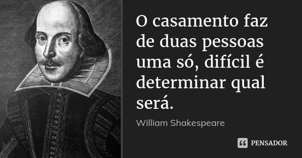 O casamento faz de duas pessoas uma só, difícil é determinar qual será. — William Shakespeare
