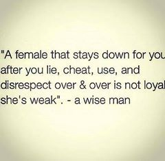 A female that stays down for you after you lie, cheat, use, and disrespect over & over is not loyal she's weak.     -a wise man