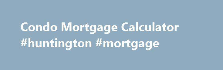 Condo Mortgage Calculator #huntington #mortgage http://mortgage.remmont.com/condo-mortgage-calculator-huntington-mortgage/  #condo mortgage calculator # Condo Mortgage Payment Calculator Select rate Rates Fixed Mortgage Rates 1-Year Fixed Mortgage Rates 2-Year Fixed Mortgage Rates 3-Year Fixed Mortgage Rates 4-Year Fixed Mortgage Rates 5-Year Fixed Mortgage Rates 6-Year Fixed Mortgage Rates 7-Year Fixed Mortgage Rates 8-Year Fixed Mortgage Rates 9-Year Fixed Mortgage Rates 10-Year Fixed…