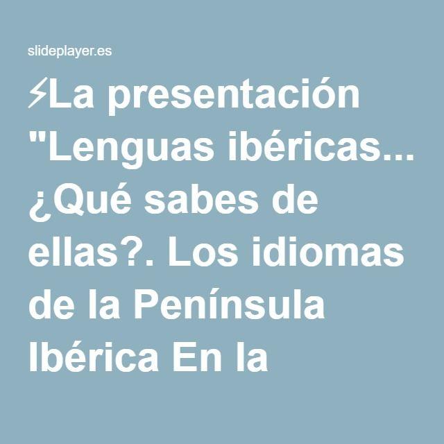 """⚡La presentación """"Lenguas ibéricas... ¿Qué sabes de ellas?. Los idiomas de la Península Ibérica En la Península Ibérica se hablan numerosos idiomas y dialectos. En España."""""""