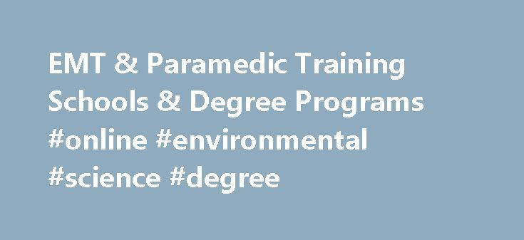 EMT & Paramedic Training Schools & Degree Programs #online #environmental #science #degree http://degree.nef2.com/emt-paramedic-training-schools-degree-programs-online-environmental-science-degree/  #paramedic degree # EMT Paramedic Training Schools Degree Programs This widget requires JavaScript to run. Visit Site for more Being an EMT and Paramedic means being able to respond urgently to various medical issues. Whether dealing with automobile accidents or cardiac arrest, EMT s and…
