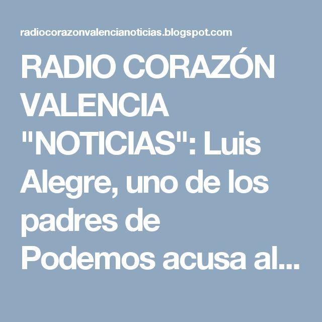 """RADIO CORAZÓN VALENCIA  """"NOTICIAS"""": Luis Alegre, uno de los padres de Podemos acusa al..."""