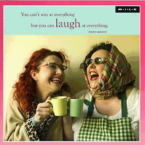 You can't win at everything but you can laugh at everything.