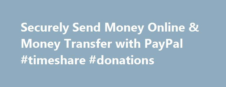 Securely Send Money Online & Money Transfer with PayPal #timeshare #donations http://donate.remmont.com/securely-send-money-online-money-transfer-with-paypal-timeshare-donations/  #donation box # Getting Started How to use PayPal Check Out Securely Online Use your credit cards or other funds Mobile Retailers Use PayPal in these apps Mobile Wallet Pay in stores with our app eBay Payments Speed through checkout on eBay Shopping and More Deals, gift cards and donations All Business Solutions…