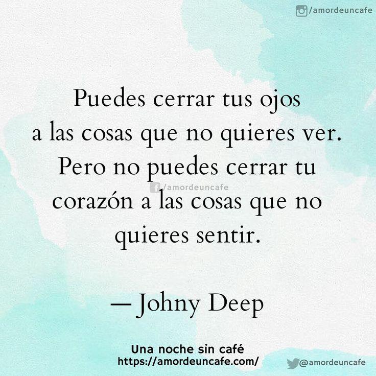 """""""Puedes cerrar tus ojos a las cosas que no quieres ver. Pero no puedes cerrar tu corazón a las cosas que no quieres sentir."""" -Johny Deep"""