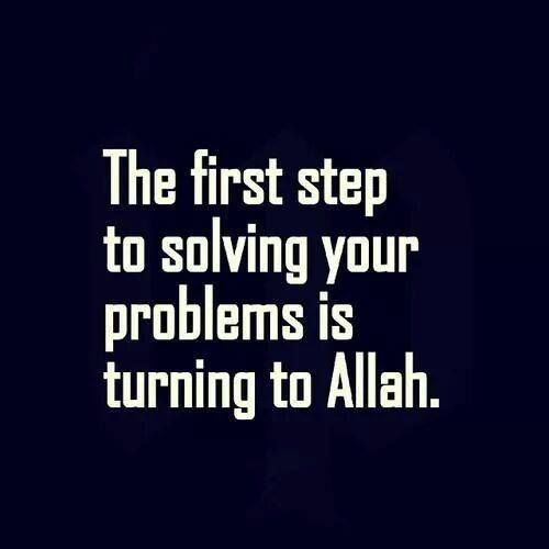 The first step to solving your problems is turning to Allah.