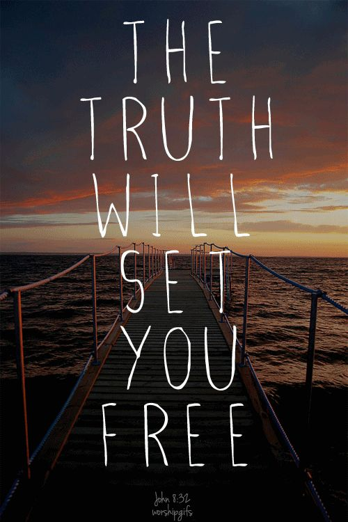 John 8:32 ~ and you will know the truth, and the truth will set you free.