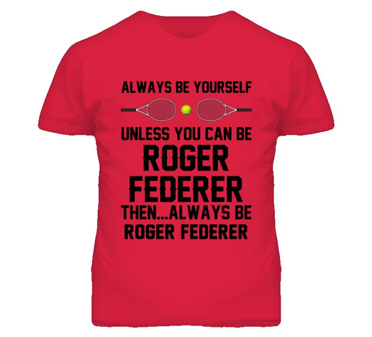 Be Yourself Or Be Roger Federer SUI Tennis Fan T Shirt