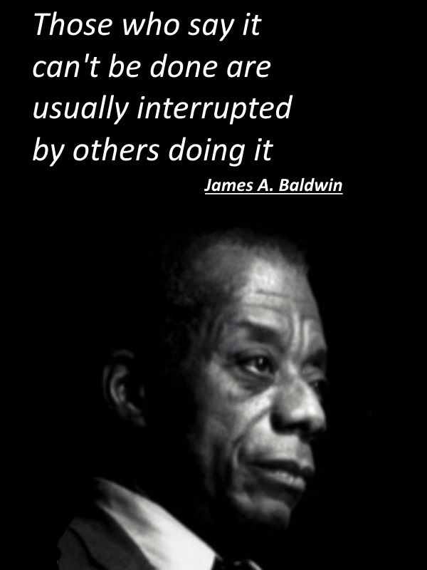 Those who say it can't be done are usually interrupted by others doing it - James A. Baldwin.