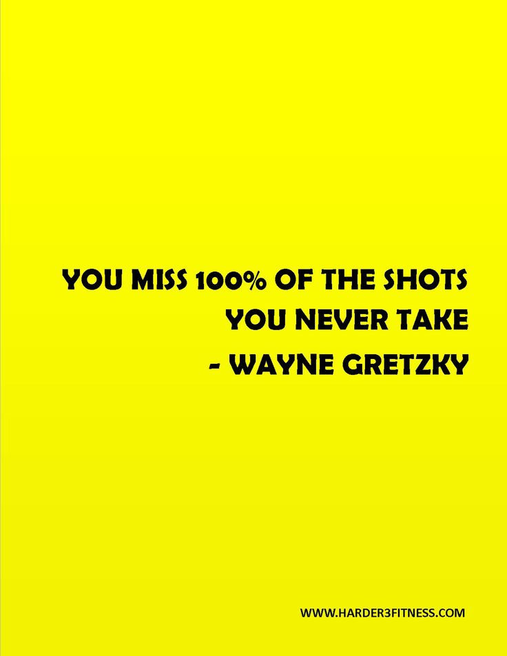 You miss 100% of the shots you never take - Wayne Gretzy