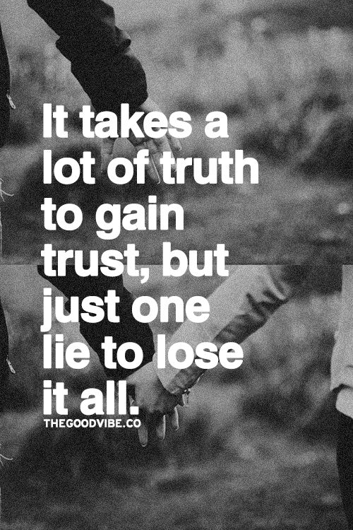 It takes a lot of truth to gain trust, but just one lie to lose it all.