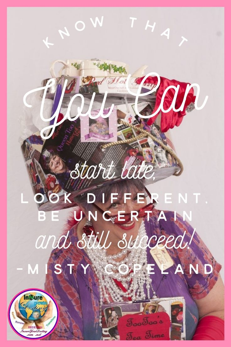 Know that you can start late, look different, be uncertain and still succeed! ~ Misty Copeland