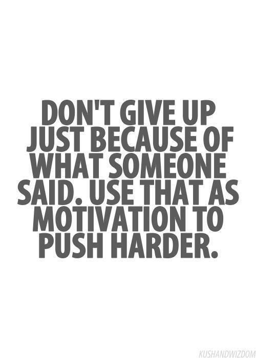 DON'T GIVE UP JUST BECAUSE OF WHAT SOMEONE SAID. USE THAT AS MOTIVATION TO PUSH HARDER.                                                                                                                                                                                 More