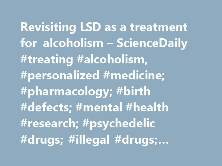 Revisiting LSD as a treatment for alcoholism – ScienceDaily #treating #alcoholism, #personalized #medicine; #pharmacology; #birth #defects; #mental #health #research; #psychedelic #drugs; #illegal #drugs; #alcoholism; #addiction http://rwanda.remmont.com/revisiting-lsd-as-a-treatment-for-alcoholism-sciencedaily-treating-alcoholism-personalized-medicine-pharmacology-birth-defects-mental-health-research-psychedelic-drugs-illegal-dr/  # from research organizations Revisiting LSD as a treatment…