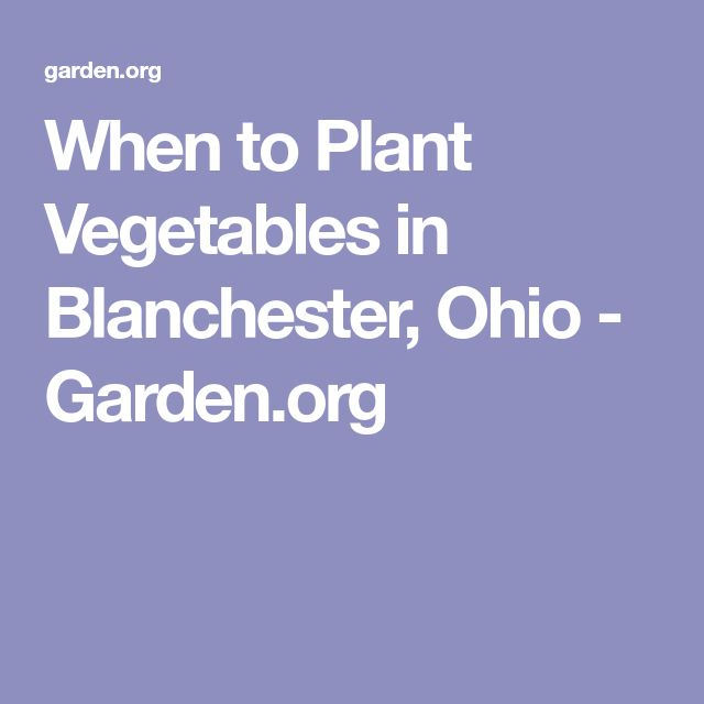 When to Plant Vegetables in Blanchester, Ohio - Garden.org