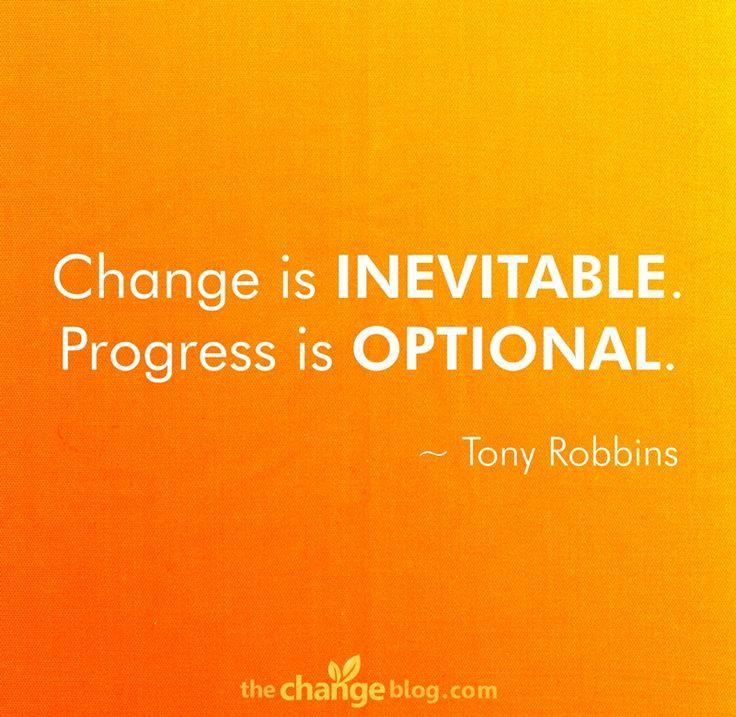 """Change is inevitable. Progress is optional."" – Tony Robbins http://lifechangequotes.com/tony-robbins-quote-change-is-inevitable-progress-is-optional/"