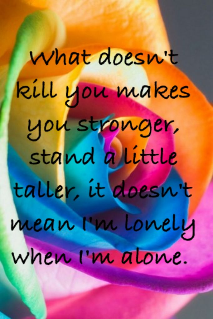 What doesn't kill you makes you stronger- Kelly Clarkson
