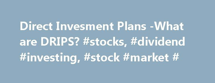 Direct Invesment Plans -What are DRIPS? #stocks, #dividend #investing, #stock #market # http://invest.remmont.com/direct-invesment-plans-what-are-drips-stocks-dividend-investing-stock-market-2/  About DRIPs (DRIP Learning Center) DIRECT INVESTMENT PLANS (DRIPs) Direct Investment Plans (DRIPs) have been around since the early 1960s. They are offered by more than 1000 companies and make it possible for individual investors to invest in public companies... Read more