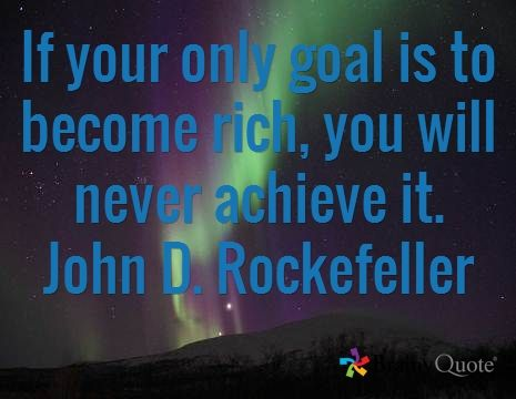 If your only goal is to become rich, you will never achieve it. John D. Rockefeller