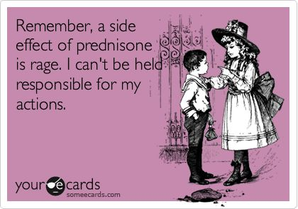 Remember, a side effect of prednisone is rage. I can't be held responsible for my actions.