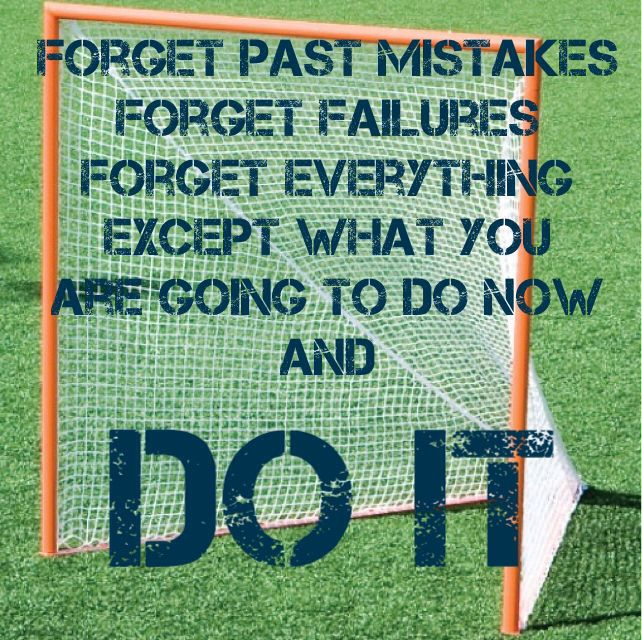 "Lacrosse Inspirational Quote: ""Forget past mistakes forget failures forget everything except what you are going to do now and DO IT"""