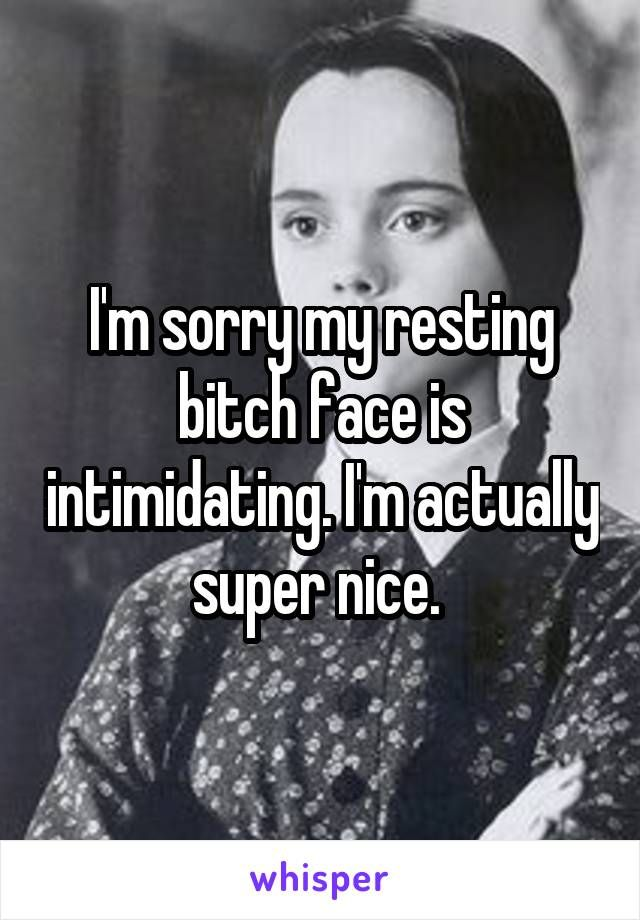 I'm sorry my resting bitch face is intimidating. I'm actually super nice.