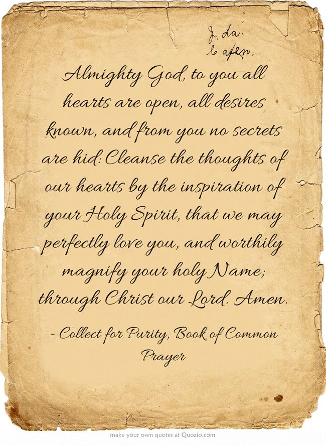The collect for purity - Book of Common Prayer: Almighty God, to you all hearts are open, all desires known, and from you no secrets are hid: Cleanse the thoughts of our hearts by the inspiration of your Holy Spirit, that we may perfectly love you, and worthily magnify your holy Name; through Christ our Lord. Amen.