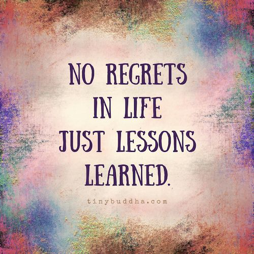 No regrets in life. Just lessons learned.