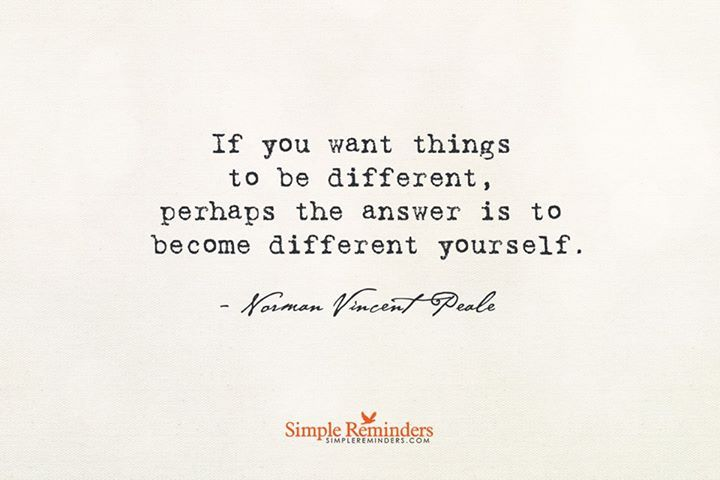 If you want things to be different, perhaps the answer is to become different yourself. —Norman Vincent Peale