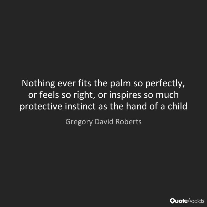Nothing ever fits the palm so perfectly, or feels so right, or inspires so much protective instinct as the hand of a child - Gregory David Roberts #3