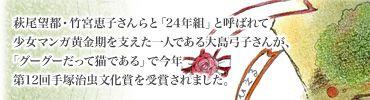 萩尾望都・竹宮恵子さんらと「24年組」と呼ばれて 少女マンガ黄金期を支えた一人である大島弓子さんが、「グーグーだって猫である」で今年 第12回手塚治虫文化賞を受賞されました。