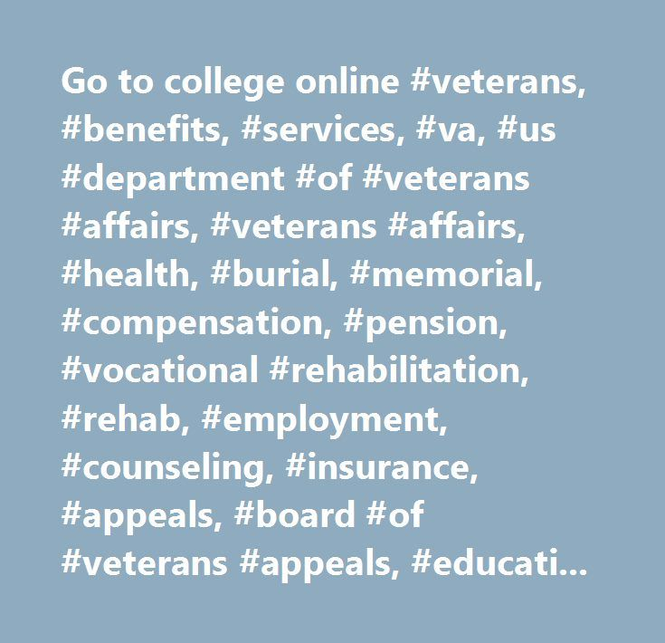 Go to college online #veterans, #benefits, #services, #va, #us #department #of #veterans #affairs, #veterans #affairs, #health, #burial, #memorial, #compensation, #pension, #vocational #rehabilitation, #rehab, #employment, #counseling, #insurance, #appeals, #board #of #veterans #appeals, #education, #home #loan #guaranty…