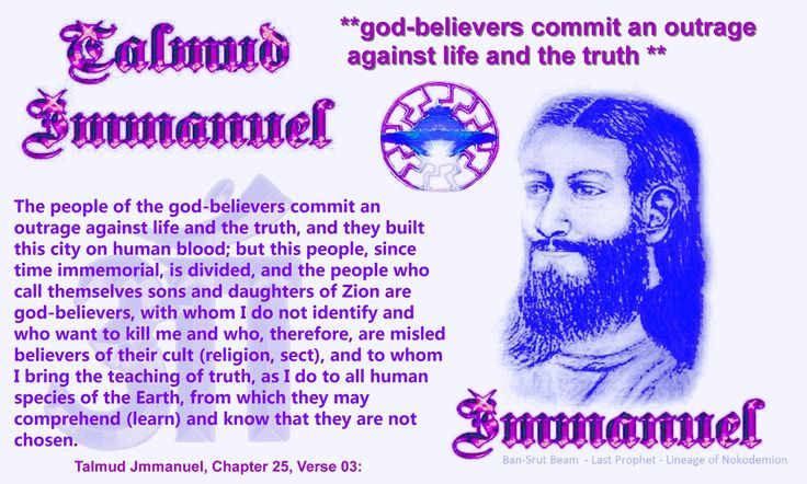 The people of the god-believers commit an outrage against life and the truth, and they built this city on human blood; but this people, since time immemorial, is divided, and the people who call themselves sons and daughters of Zion are god-believers, with whom I do not identify and who want to kill me and who, therefore, are misled believers of their cult (religion, sect), and to whom I bring the teaching of truth, as I do to all human species of the Earth, from which they may comprehend…