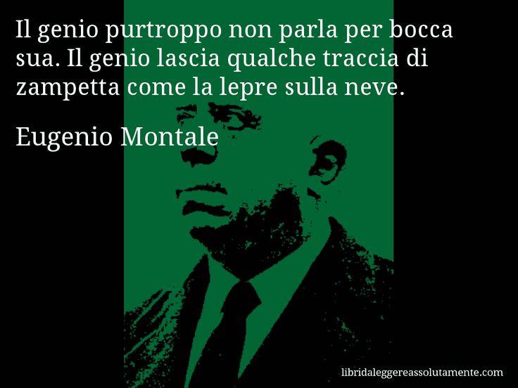 Aforisma di Eugenio Montale : Il genio purtroppo non parla per bocca sua. Il genio lascia qualche traccia di zampetta come la lepre sulla neve.