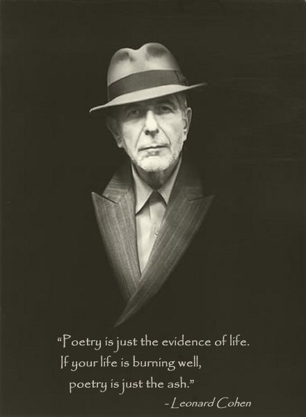 Poetry is just the evidence of life. If your life is burning well, poetry is just the ash.  Leonard Cohen