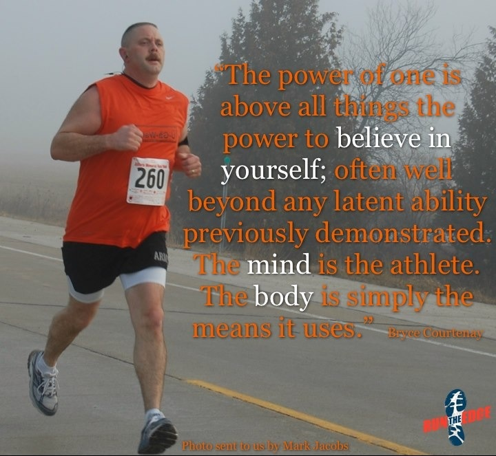 """""""The power of one is, above all things, the power to believe in yourself; often well beyond any latent ability previously demonstrated.  The mind is the athlete.  The body is simply the means it uses."""" ~ Bryce Courtenay"""