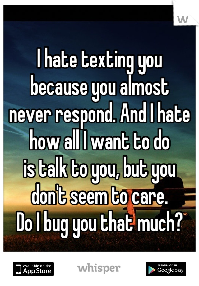 I hate texting you  because you almost  never respond. And I hate  how all I want to do  is talk to you, but you don't seem to care.  Do I bug you that much?