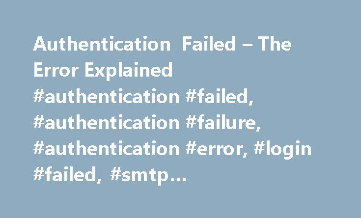 "Authentication Failed – The Error Explained #authentication #failed, #authentication #failure, #authentication #error, #login #failed, #smtp #authentication, #535 #authentication #failed http://puerto-rico.nef2.com/authentication-failed-the-error-explained-authentication-failed-authentication-failure-authentication-error-login-failed-smtp-authentication-535-authentication-failed/  # Authentication Failed When attempting to send an email, your email program may report an ""Authentication…"