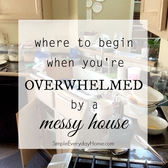 Where to Begin When You're Overwhelmed by a Messy House | Sometimes the messy house and cluttered life seems like it's just too much to deal with. These simple steps will help you move toward a peaceful, manageable home that will be a blessing to you and your family! | SimpleEverydayHome.com