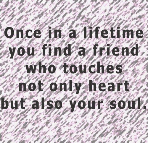 Once in a lifetime you find a friend who touches not only heart but also your soul.  #Friendship #friendshiplessons #friendshipadvice #friendshipquotes #quotesonfriendship #friendshipquotesandsayings #lifetime #friend #touches #heart #soul #shareinspirequotes #share #inspire #quotes