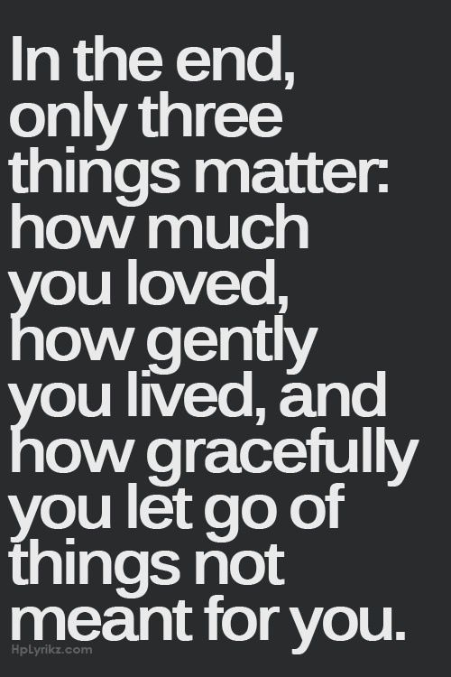In the end only three things matter... | words | life lessons