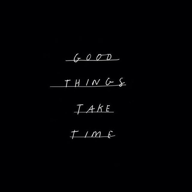 İyi şeyler zaman alır…
