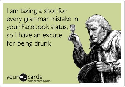 I am taking a shot for every grammar mistake in your Facebook status, so I have an excuse for being drunk.