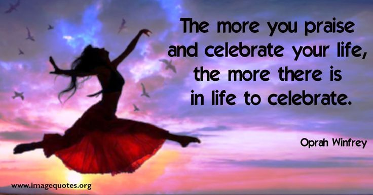 The more you praise and celebrate your life, the more there is in life to celebrate